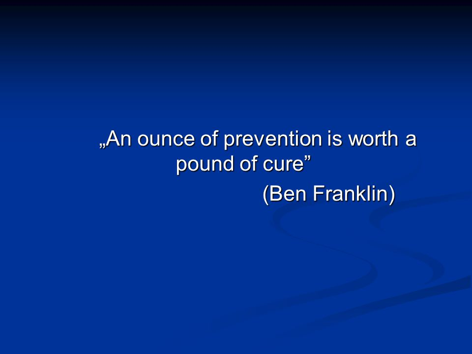 """An ounce of prevention is worth a pound of cure"