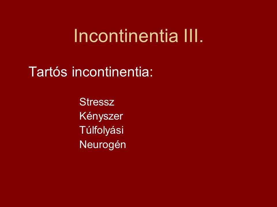 Incontinentia III. Tartós incontinentia: Stressz Kényszer Túlfolyási