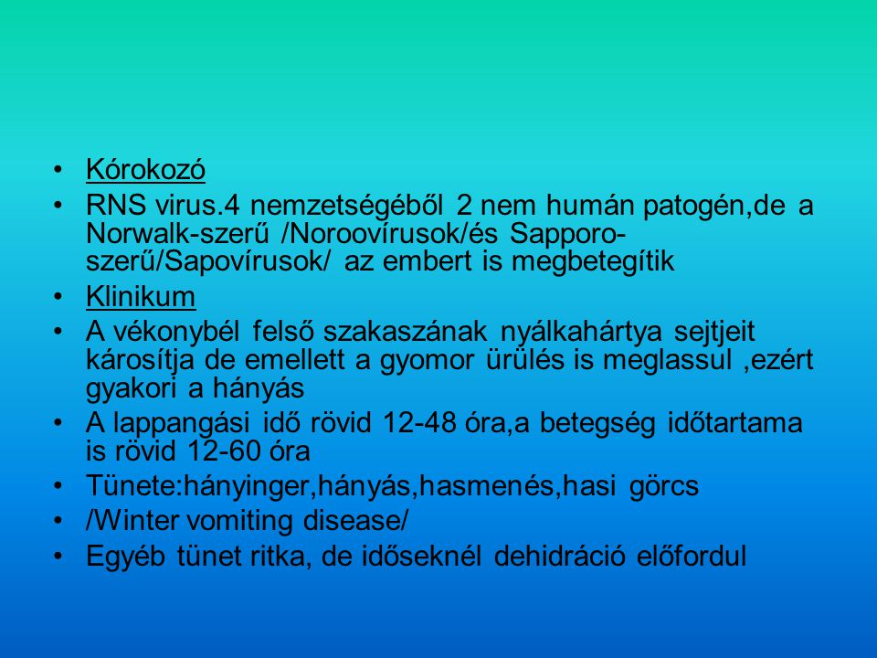 Kórokozó RNS virus.4 nemzetségéből 2 nem humán patogén,de a Norwalk-szerű /Noroovírusok/és Sapporo-szerű/Sapovírusok/ az embert is megbetegítik.