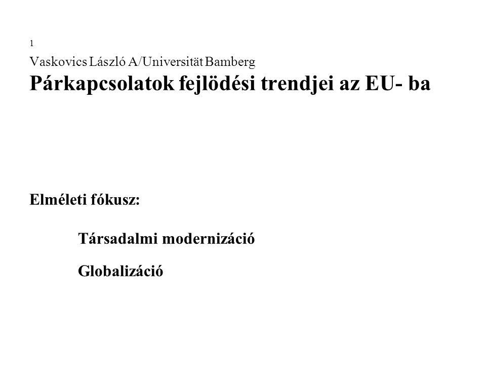 1 Vaskovics László A/Universität Bamberg Párkapcsolatok fejlödési trendjei az EU- ba Elméleti fókusz: Társadalmi modernizáció Globalizáció