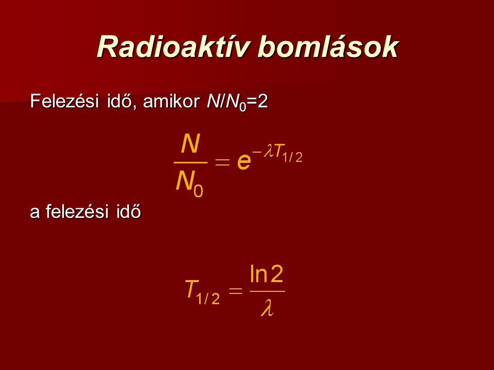 Radioaktív bomlások Felezési idő, amikor N/N0=2 a felezési idő