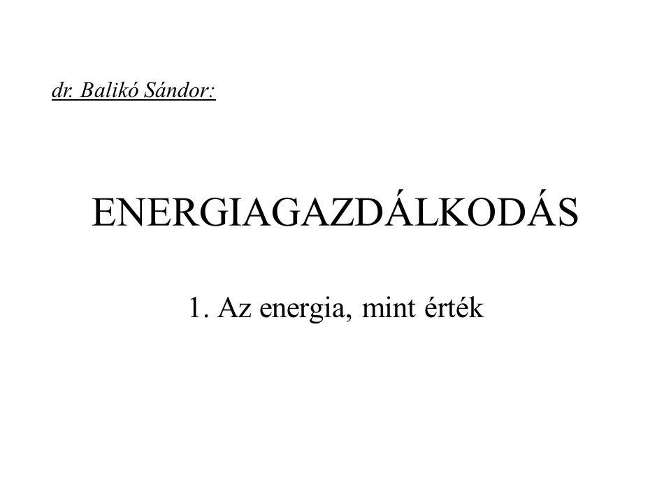 dr. Balikó Sándor: ENERGIAGAZDÁLKODÁS 1. Az energia, mint érték