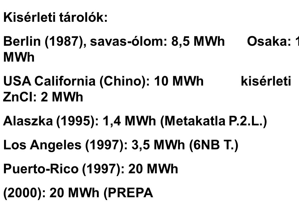 Kisérleti tárolók: Berlin (1987), savas-ólom: 8,5 MWh Osaka: 1 MWh. USA California (Chino): 10 MWh kisérleti ZnCI: 2 MWh.