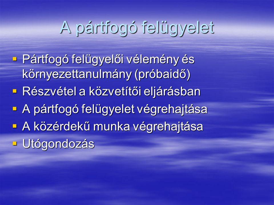 A pártfogó felügyelet Pártfogó felügyelői vélemény és környezettanulmány (próbaidő) Részvétel a közvetítői eljárásban.