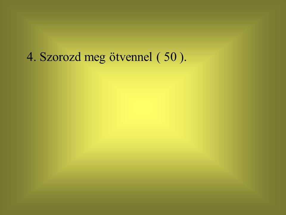 4. Szorozd meg ötvennel ( 50 ).