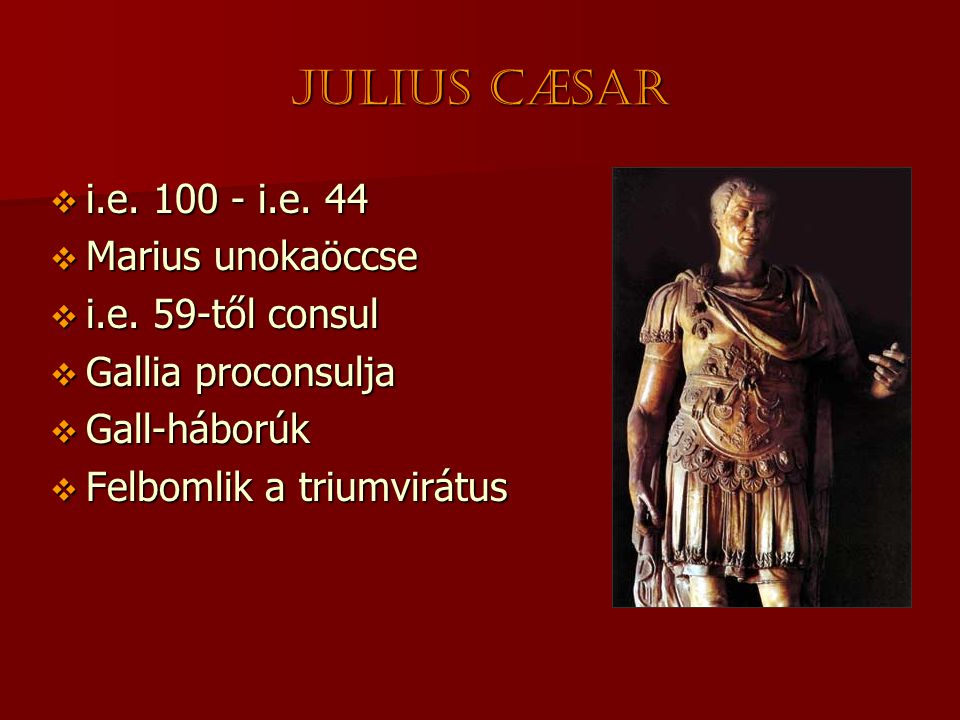 Julius CÆsar i.e. 100 - i.e. 44 Marius unokaöccse i.e. 59-től consul