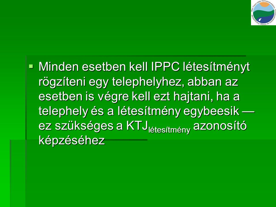 Minden esetben kell IPPC létesítményt rögzíteni egy telephelyhez, abban az esetben is végre kell ezt hajtani, ha a telephely és a létesítmény egybeesik — ez szükséges a KTJlétesítmény azonosító képzéséhez
