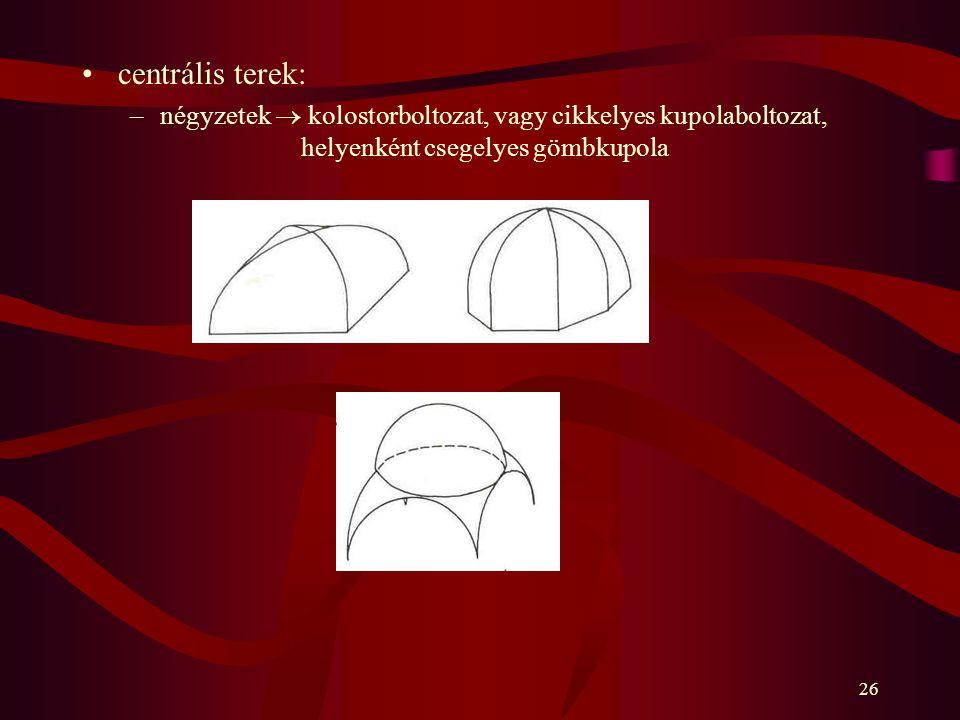 centrális terek: négyzetek  kolostorboltozat, vagy cikkelyes kupolaboltozat, helyenként csegelyes gömbkupola.