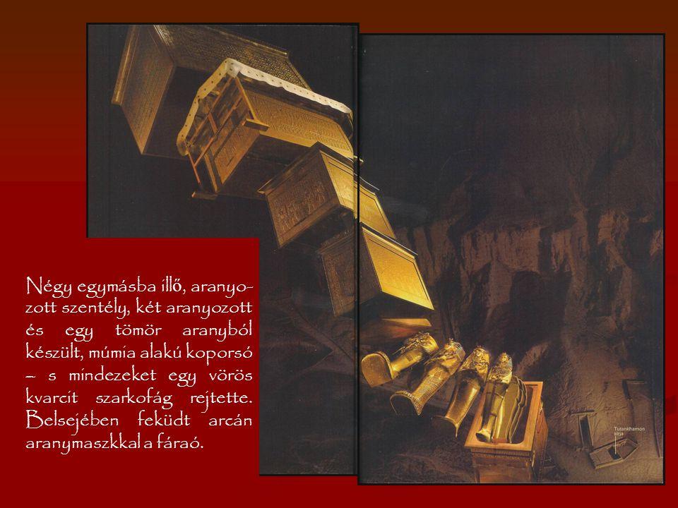 Négy egymásba illő, aranyo-zott szentély, két aranyozott és egy tömör aranyból készült, múmia alakú koporsó – s mindezeket egy vörös kvarcit szarkofág rejtette.