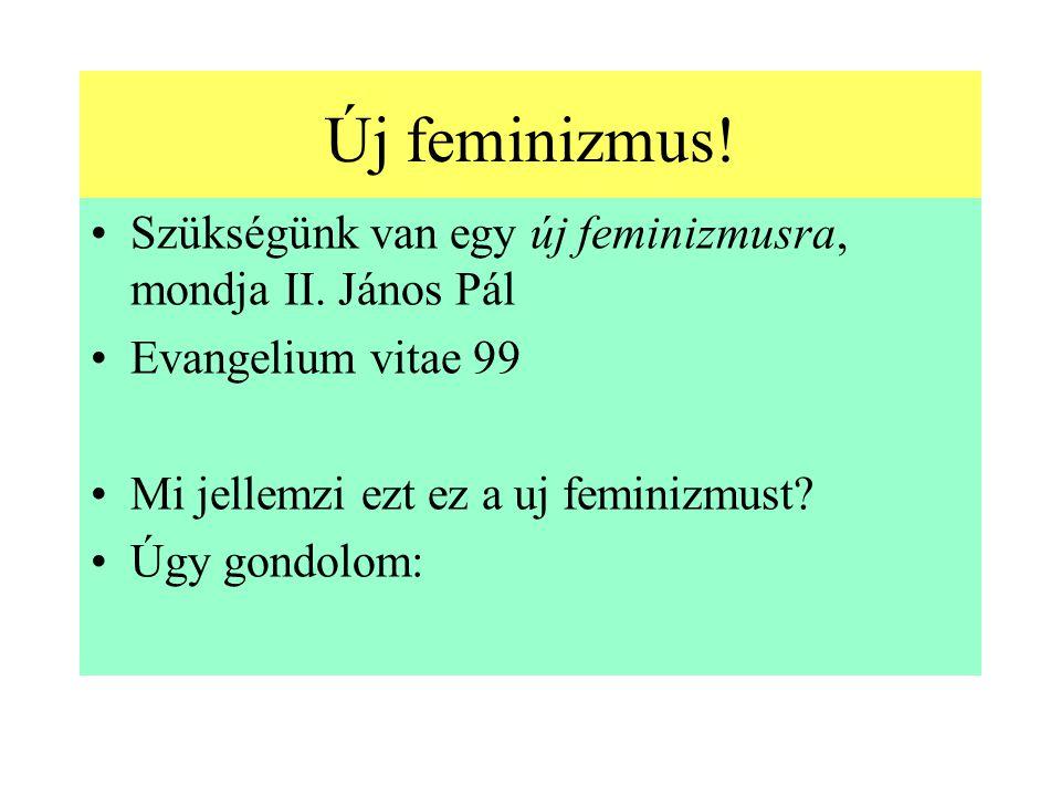 Új feminizmus! Szükségünk van egy új feminizmusra, mondja II. János Pál. Evangelium vitae 99. Mi jellemzi ezt ez a uj feminizmust