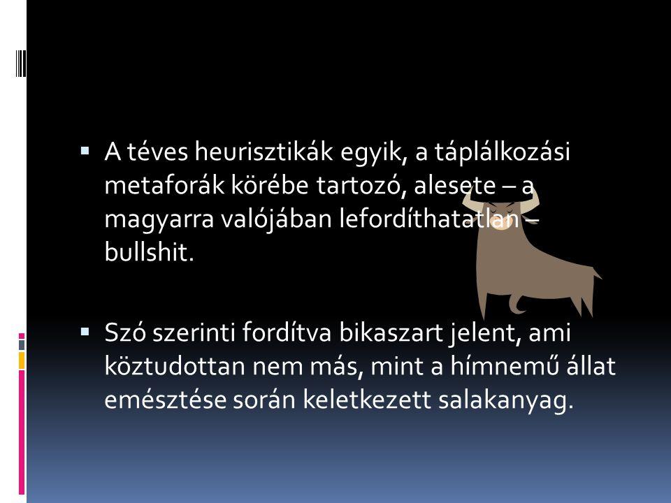 A téves heurisztikák egyik, a táplálkozási metaforák körébe tartozó, alesete – a magyarra valójában lefordíthatatlan – bullshit.