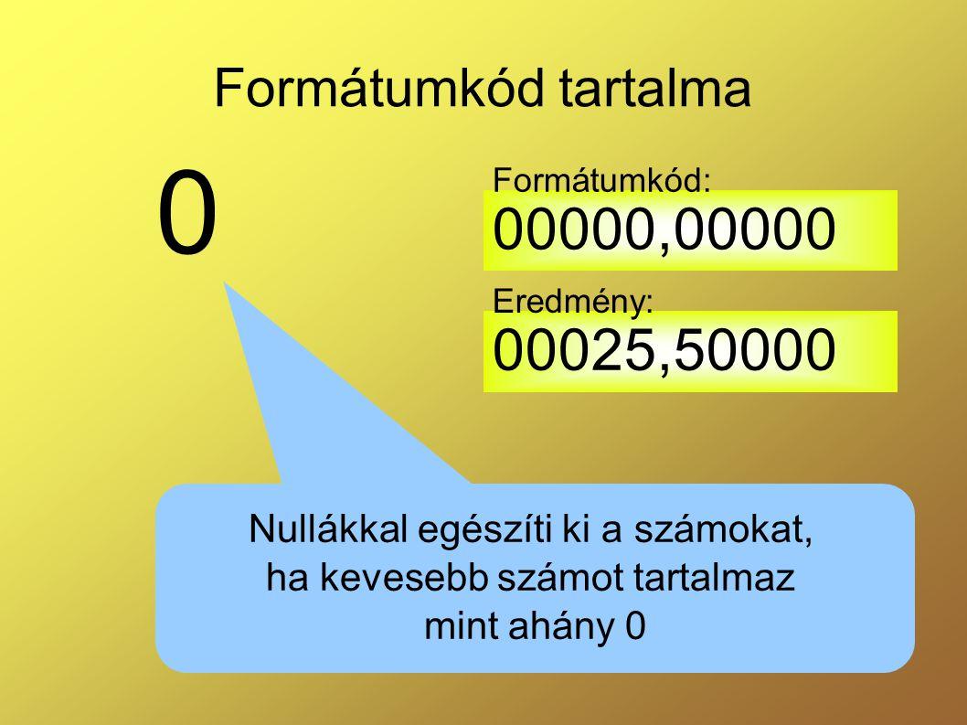 Formátumkód tartalma Formátumkód: 00000,00000. Eredmény: 00025,50000. Nullákkal egészíti ki a számokat,