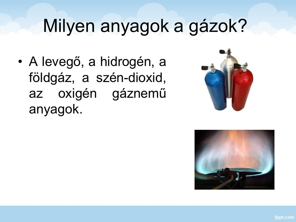 Milyen anyagok a gázok A levegő, a hidrogén, a földgáz, a szén-dioxid, az oxigén gáznemű anyagok.
