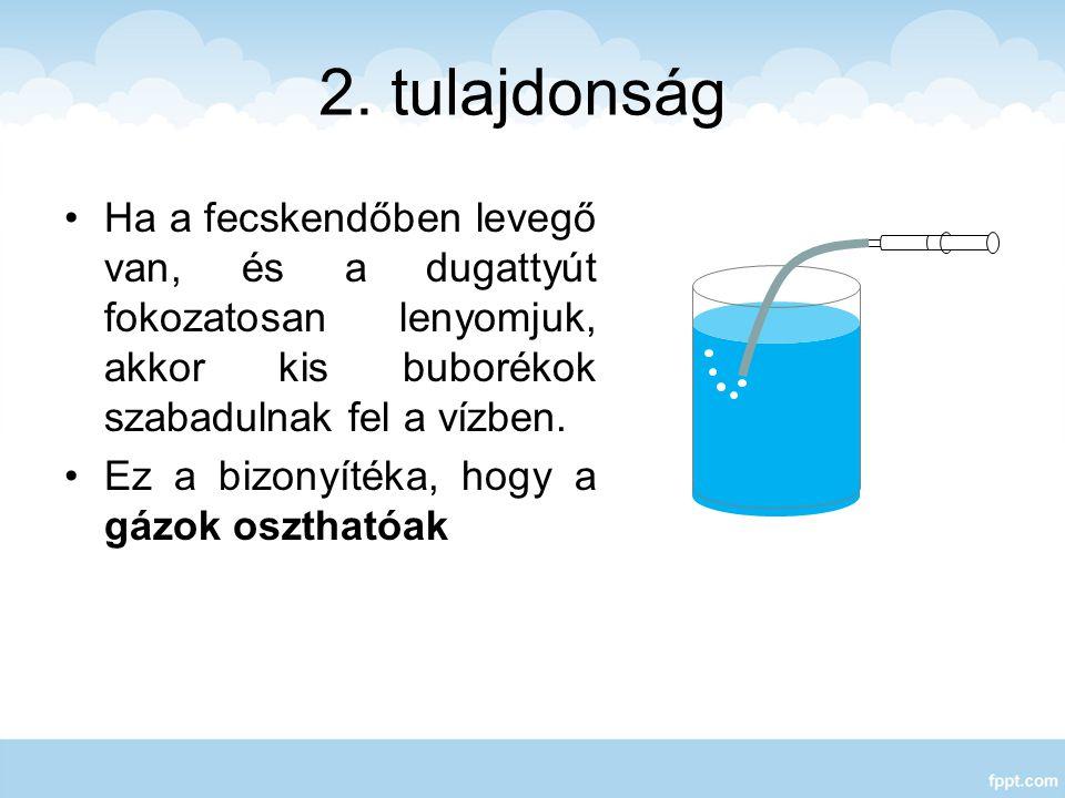 2. tulajdonság Ha a fecskendőben levegő van, és a dugattyút fokozatosan lenyomjuk, akkor kis buborékok szabadulnak fel a vízben.