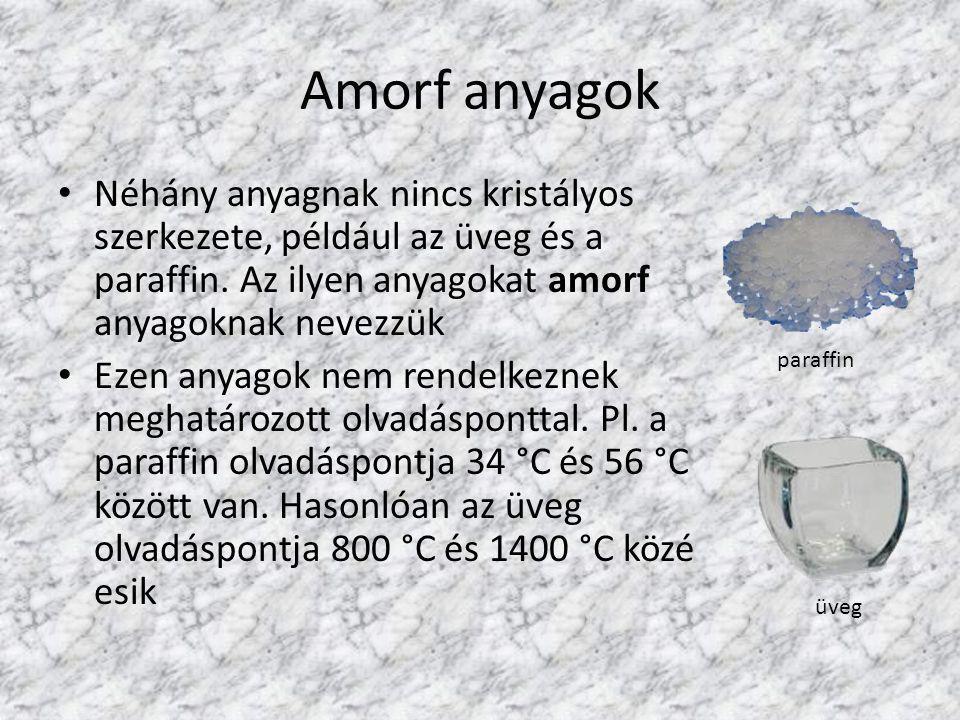 Amorf anyagok Néhány anyagnak nincs kristályos szerkezete, például az üveg és a paraffin. Az ilyen anyagokat amorf anyagoknak nevezzük.
