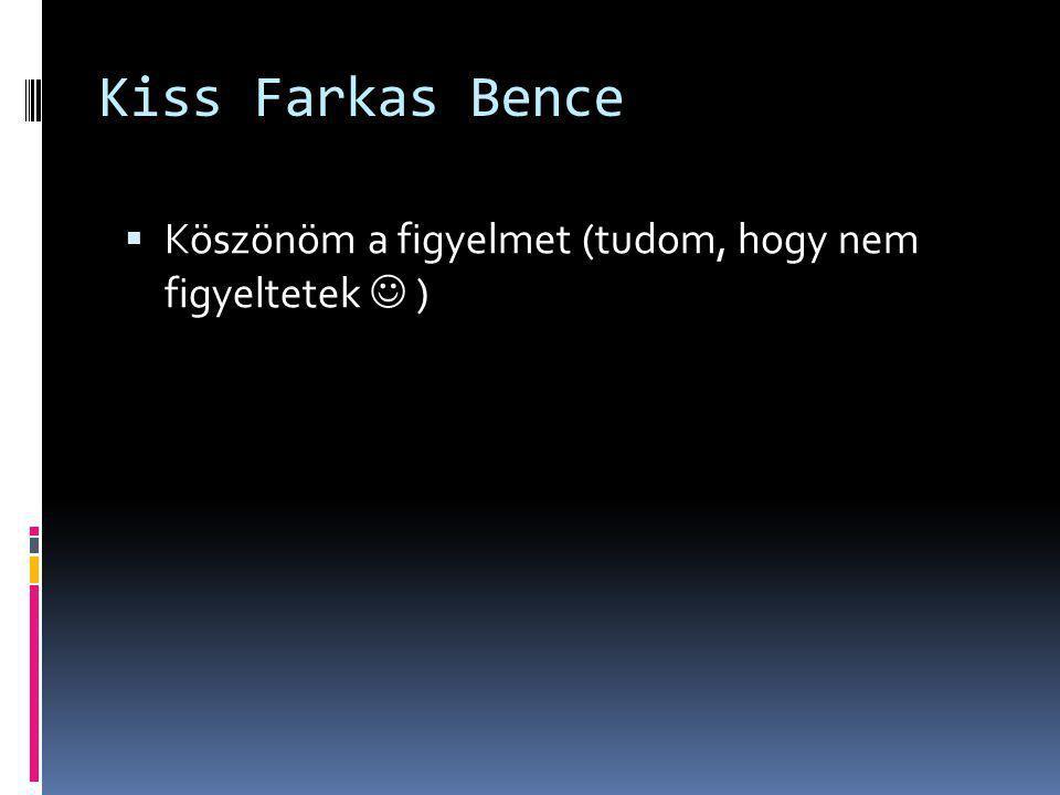 Kiss Farkas Bence Köszönöm a figyelmet (tudom, hogy nem figyeltetek  )