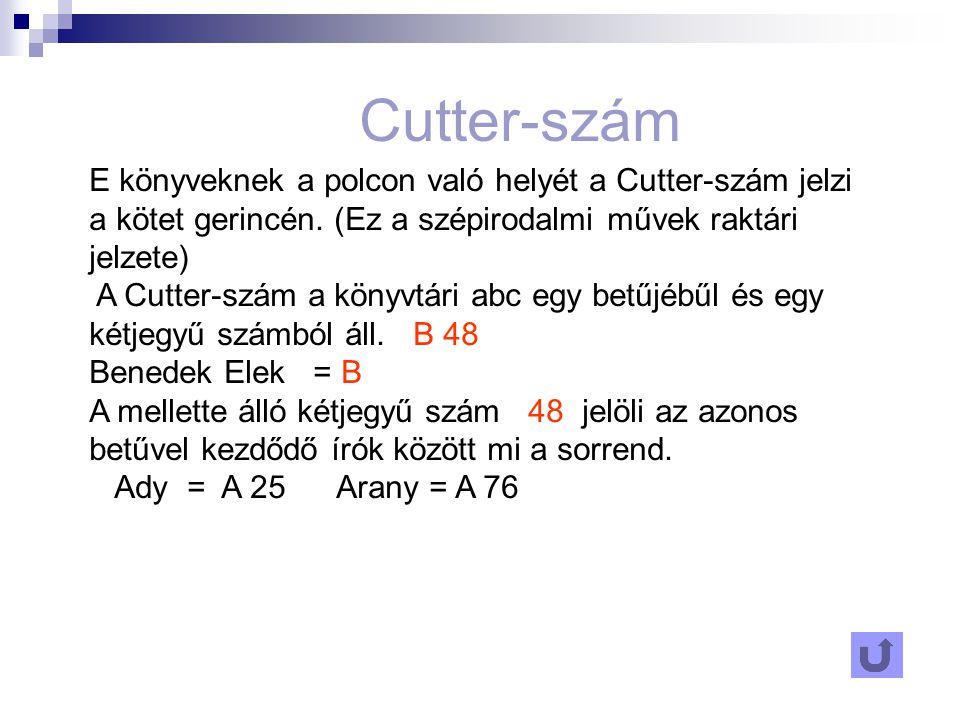 Cutter-szám E könyveknek a polcon való helyét a Cutter-szám jelzi a kötet gerincén. (Ez a szépirodalmi művek raktári jelzete)