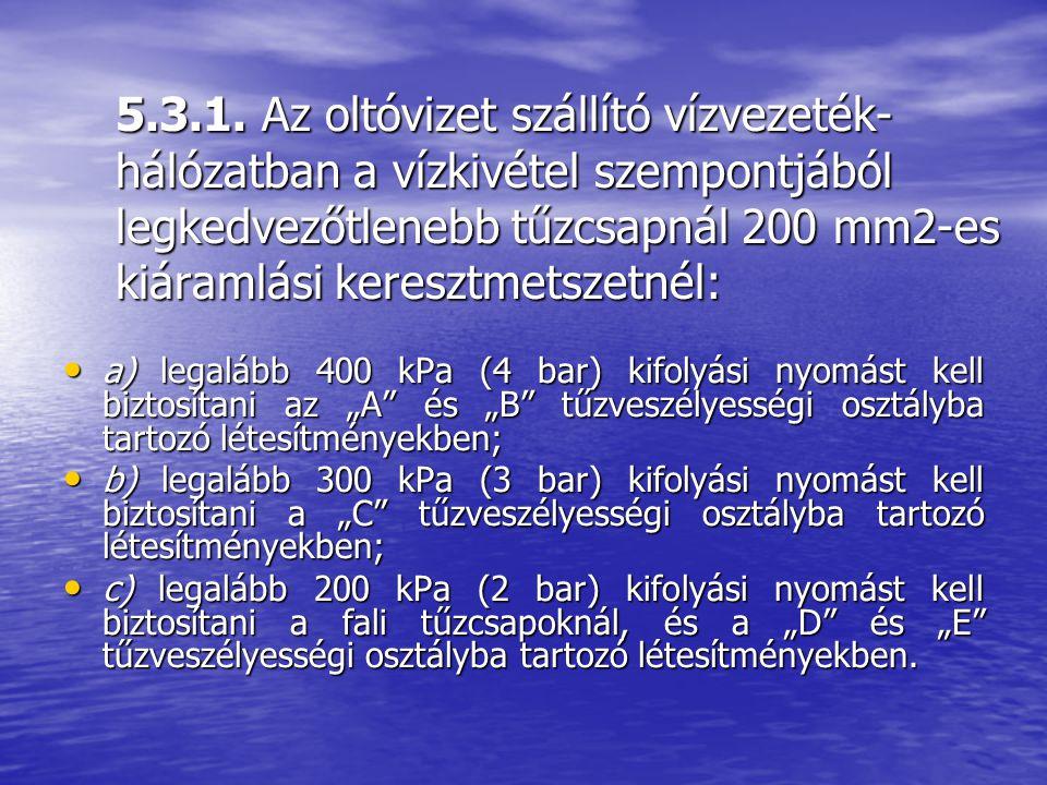 5.3.1. Az oltóvizet szállító vízvezeték-hálózatban a vízkivétel szempontjából legkedvezőtlenebb tűzcsapnál 200 mm2-es kiáramlási keresztmetszetnél: