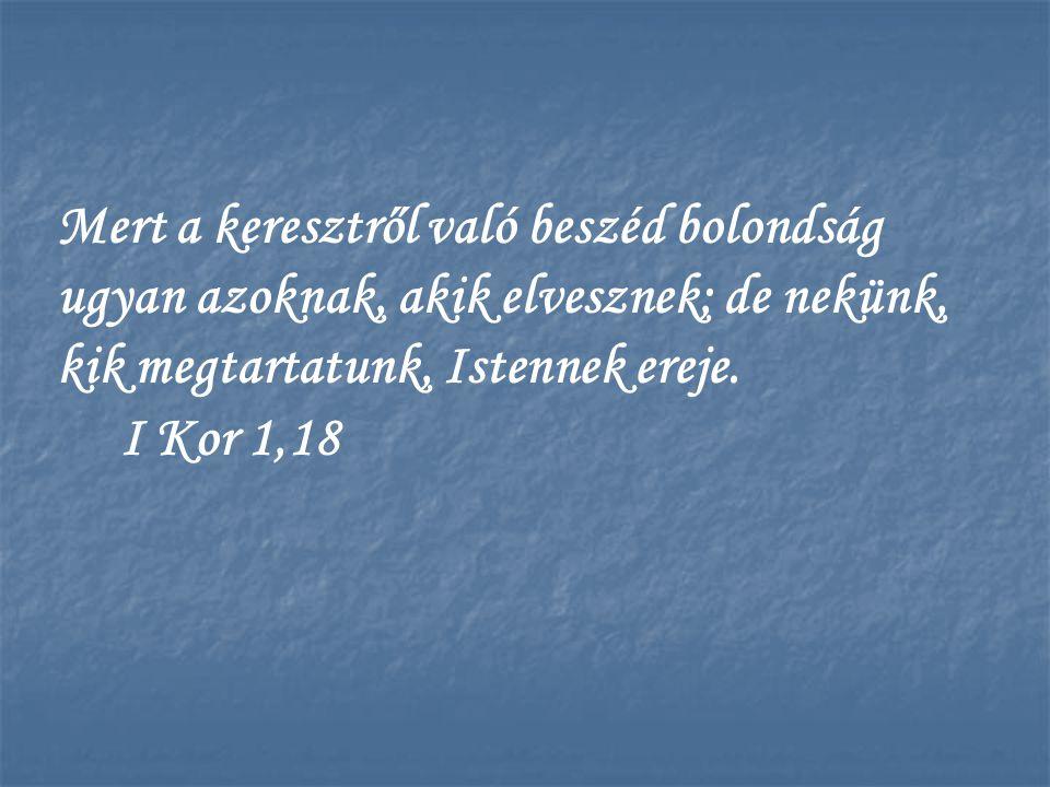 Mert a keresztről való beszéd bolondság ugyan azoknak, akik elvesznek; de nekünk, kik megtartatunk, Istennek ereje.