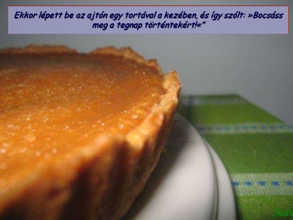 Ekkor lépett be az ajtón egy tortával a kezében, és így szólt: »Bocsáss meg a tegnap történtekért!«