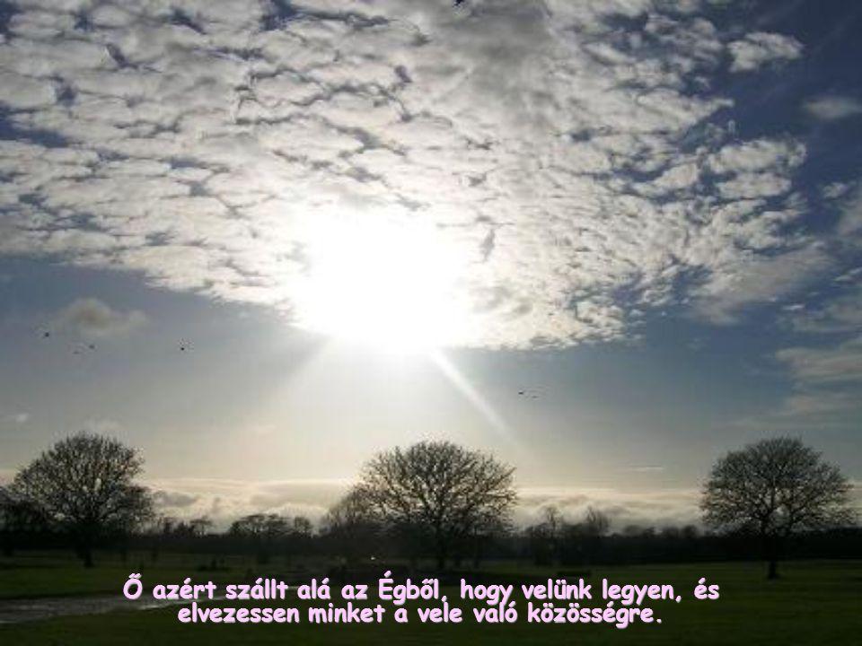 Ő azért szállt alá az Égből, hogy velünk legyen, és elvezessen minket a vele való közösségre.