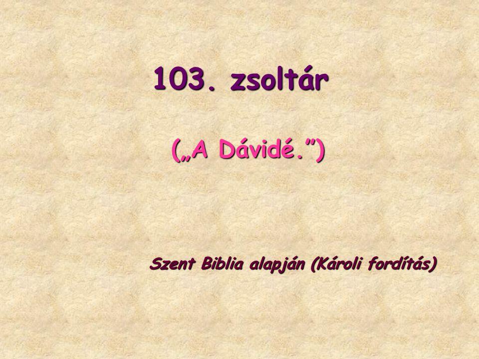 """103. zsoltár (""""A Dávidé. ) Szent Biblia alapján (Károli fordítás)"""