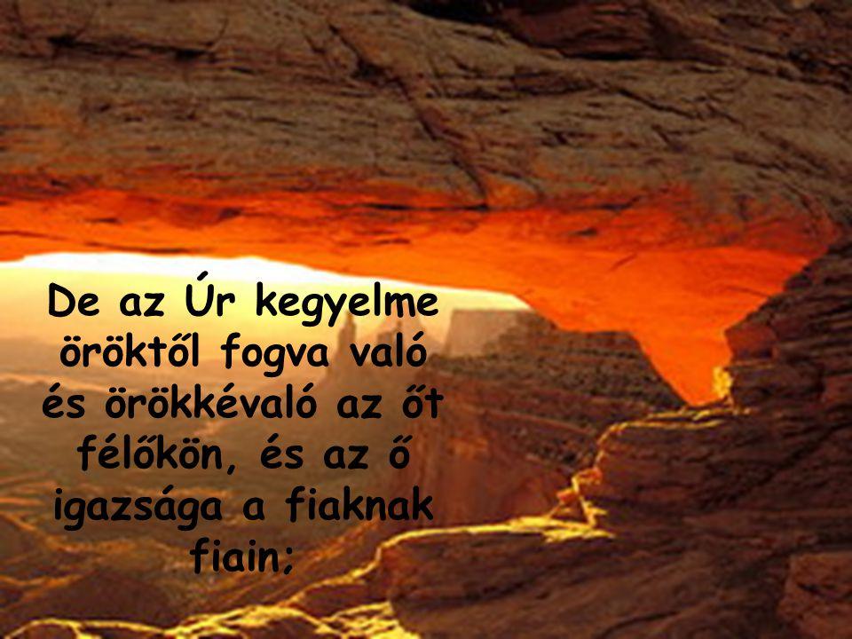 De az Úr kegyelme öröktől fogva való és örökkévaló az őt félőkön, és az ő igazsága a fiaknak fiain;