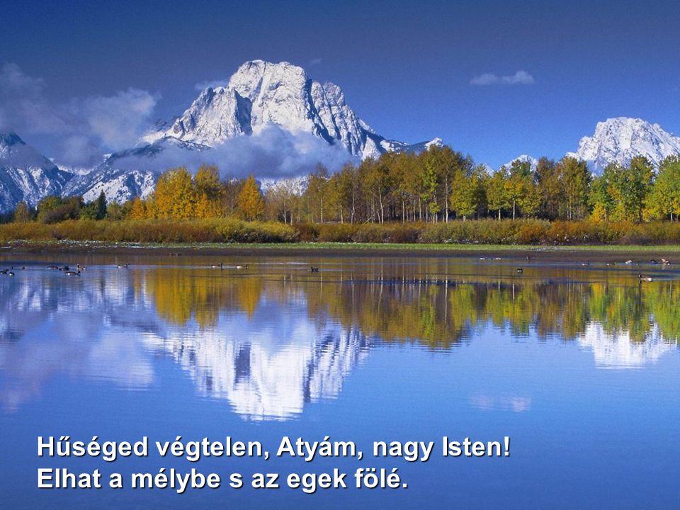 Hűséged végtelen, Atyám, nagy Isten! Elhat a mélybe s az egek fölé.