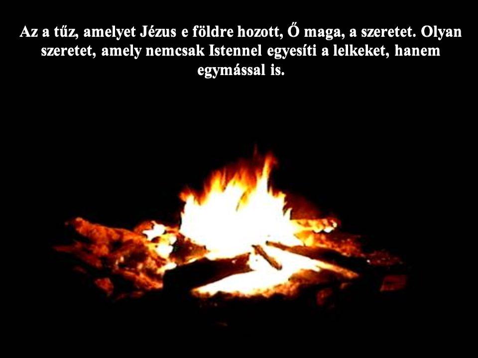 Az a tűz, amelyet Jézus e földre hozott, Ő maga, a szeretet