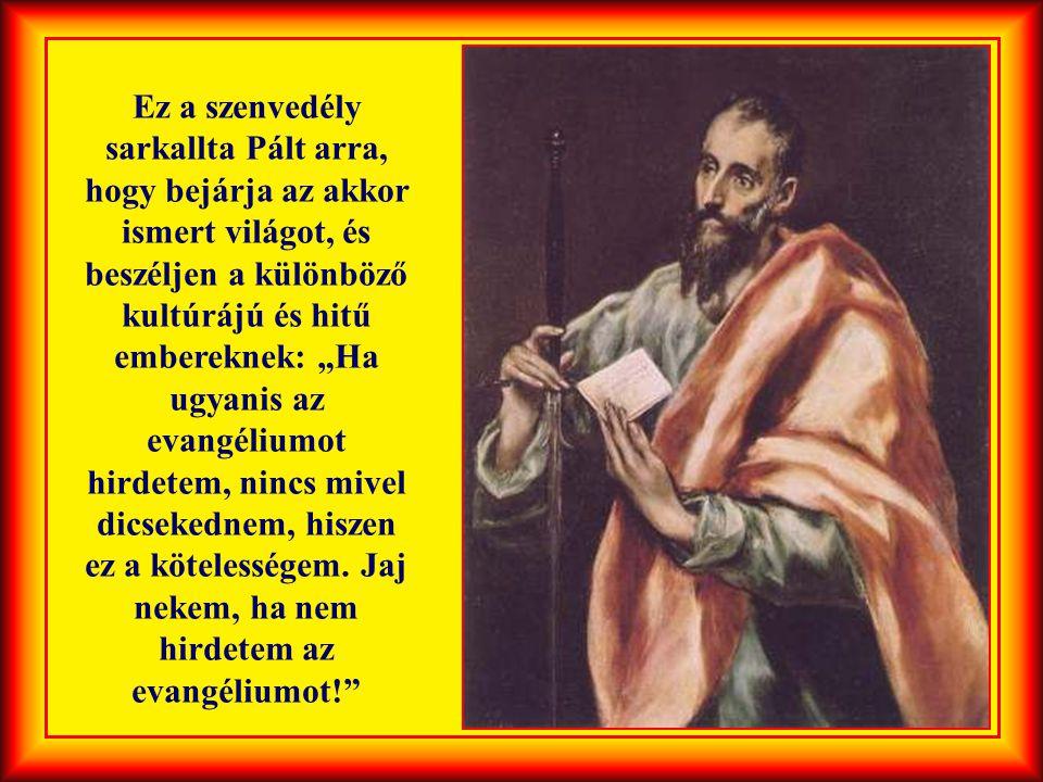 """Ez a szenvedély sarkallta Pált arra, hogy bejárja az akkor ismert világot, és beszéljen a különböző kultúrájú és hitű embereknek: """"Ha ugyanis az evangéliumot hirdetem, nincs mivel dicsekednem, hiszen ez a kötelességem."""