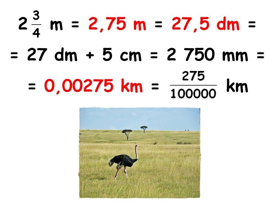 m = 2,75 m = 27,5 dm = = 27 dm + 5 cm = 2 750 mm = = 0,00275 km = km