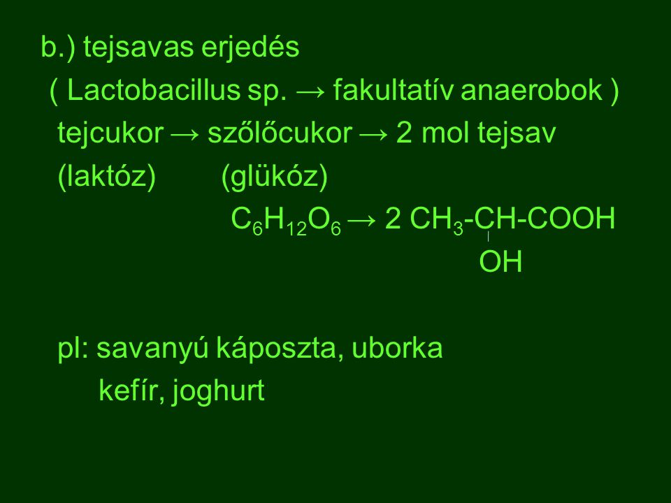 b.) tejsavas erjedés ( Lactobacillus sp. → fakultatív anaerobok ) tejcukor → szőlőcukor → 2 mol tejsav.
