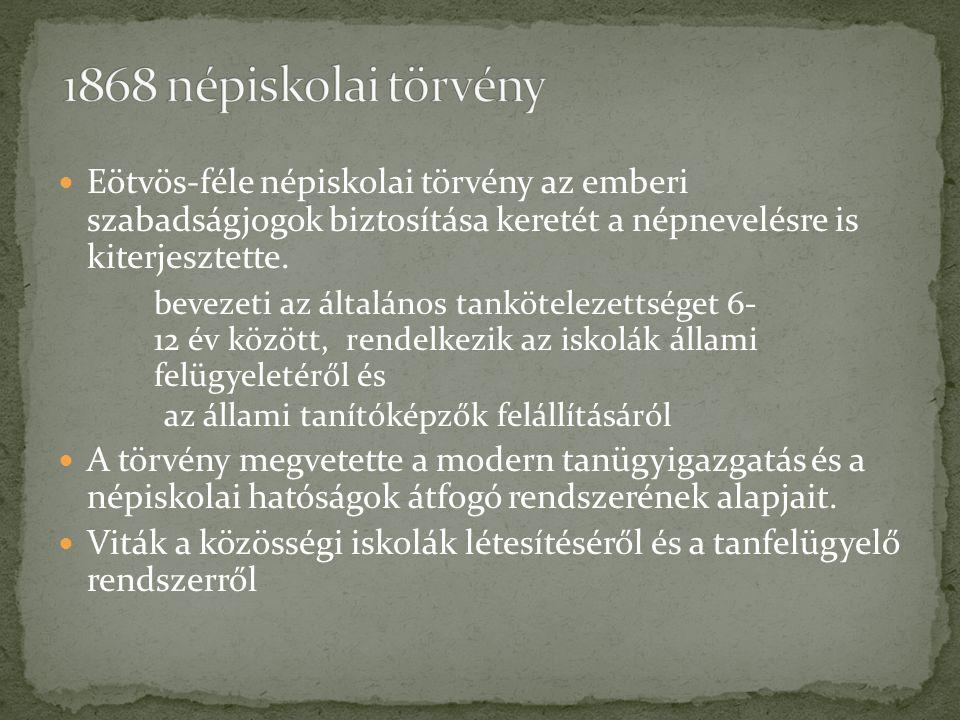 1868 népiskolai törvény Eötvös-féle népiskolai törvény az emberi szabadságjogok biztosítása keretét a népnevelésre is kiterjesztette.