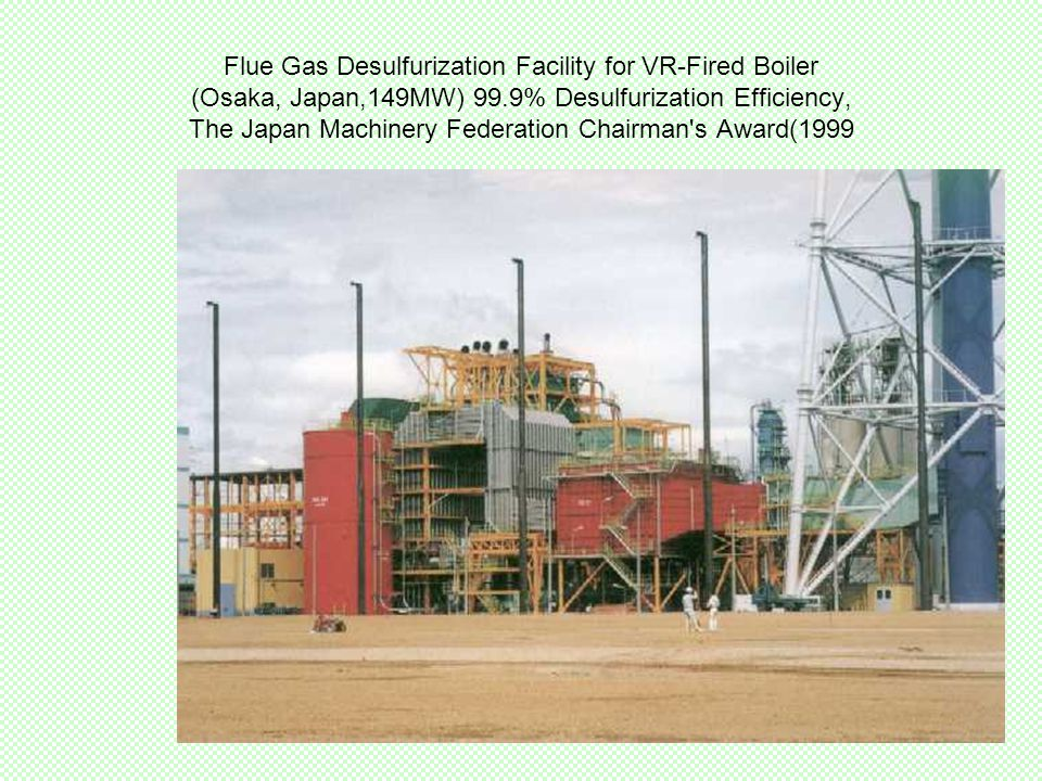 Flue Gas Desulfurization Facility for VR-Fired Boiler (Osaka, Japan,149MW) 99.9% Desulfurization Efficiency, The Japan Machinery Federation Chairman s Award(1999