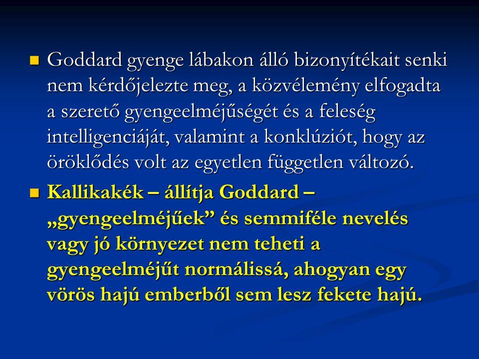 Goddard gyenge lábakon álló bizonyítékait senki nem kérdőjelezte meg, a közvélemény elfogadta a szerető gyengeelméjűségét és a feleség intelligenciáját, valamint a konklúziót, hogy az öröklődés volt az egyetlen független változó.
