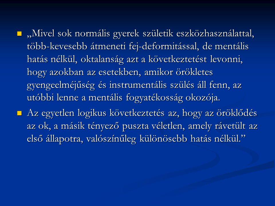 """""""Mivel sok normális gyerek születik eszközhasználattal, több-kevesebb átmeneti fej-deformitással, de mentális hatás nélkül, oktalanság azt a következtetést levonni, hogy azokban az esetekben, amikor örökletes gyengeelméjűség és instrumentális szülés áll fenn, az utóbbi lenne a mentális fogyatékosság okozója."""