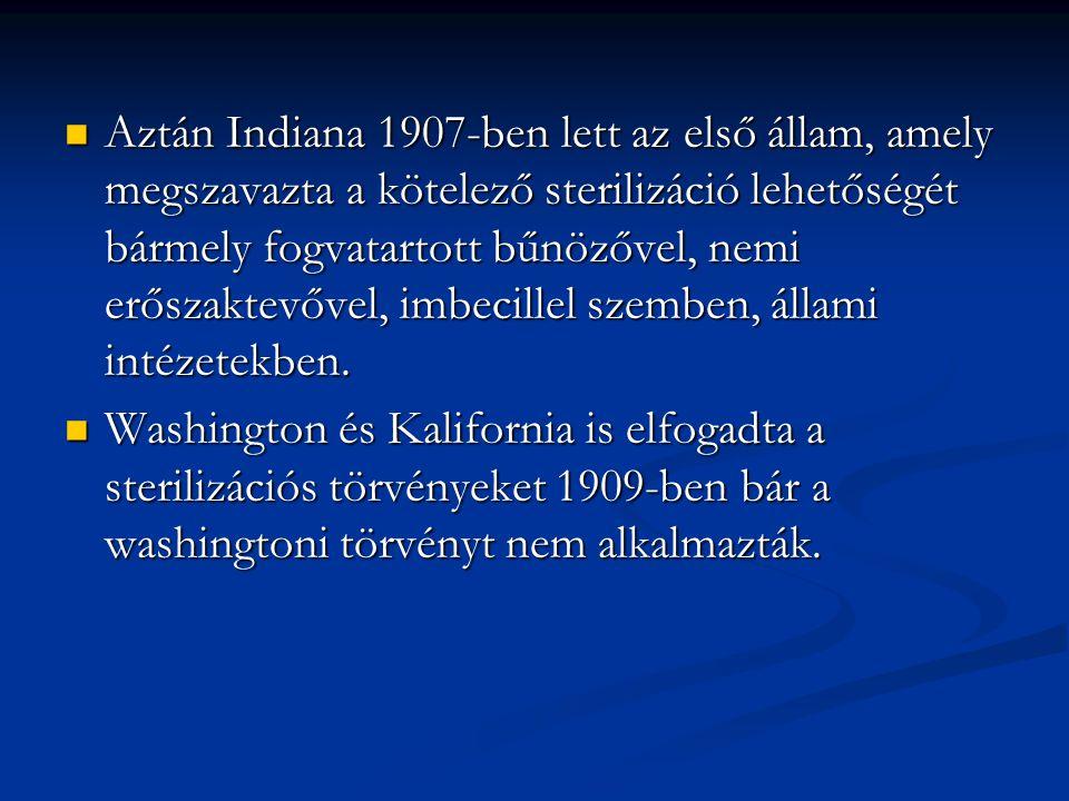 Aztán Indiana 1907-ben lett az első állam, amely megszavazta a kötelező sterilizáció lehetőségét bármely fogvatartott bűnözővel, nemi erőszaktevővel, imbecillel szemben, állami intézetekben.