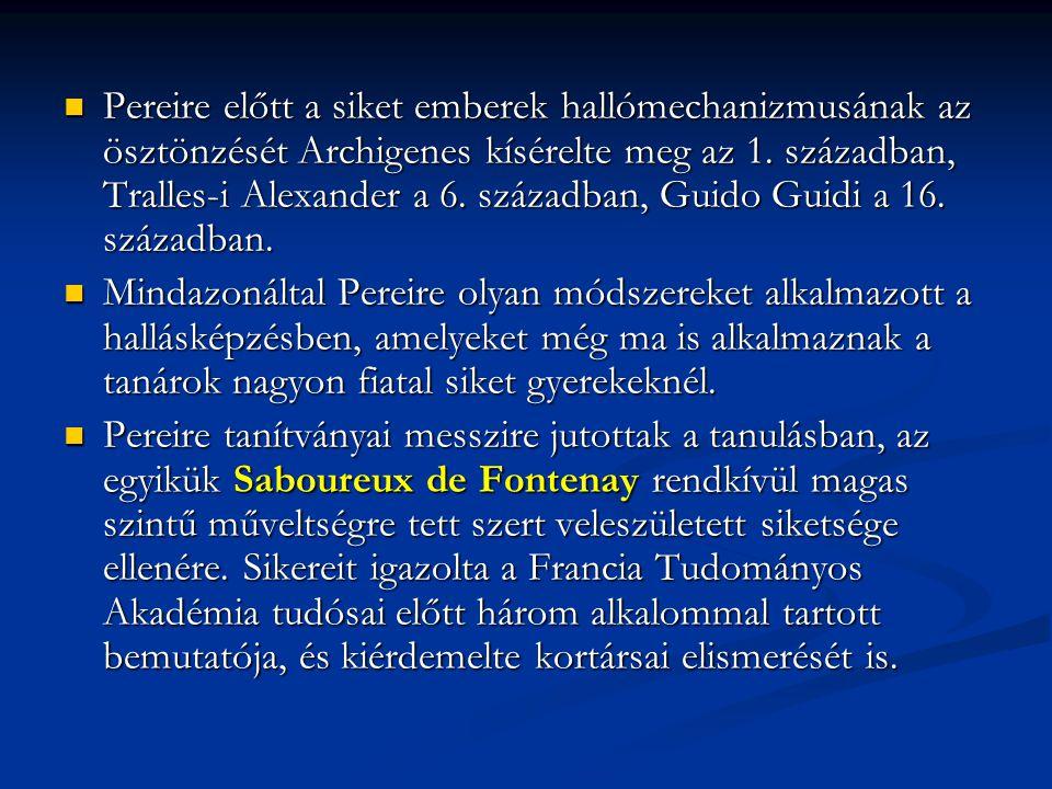 Pereire előtt a siket emberek hallómechanizmusának az ösztönzését Archigenes kísérelte meg az 1. században, Tralles-i Alexander a 6. században, Guido Guidi a 16. században.