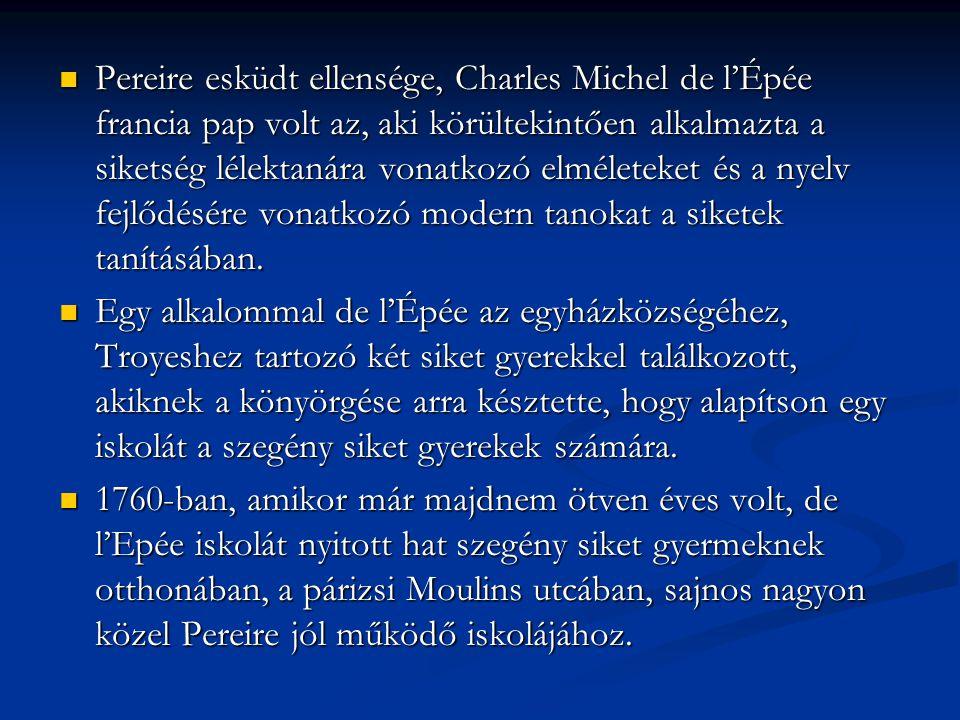 Pereire esküdt ellensége, Charles Michel de l'Épée francia pap volt az, aki körültekintően alkalmazta a siketség lélektanára vonatkozó elméleteket és a nyelv fejlődésére vonatkozó modern tanokat a siketek tanításában.