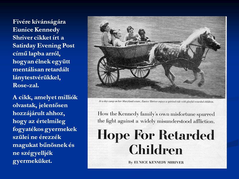 Fivére kívánságára Eunice Kennedy Shriver cikket írt a Satirday Evening Post című lapba arról, hogyan élnek együtt mentálisan retardált lánytestvérükkel, Rose-zal.