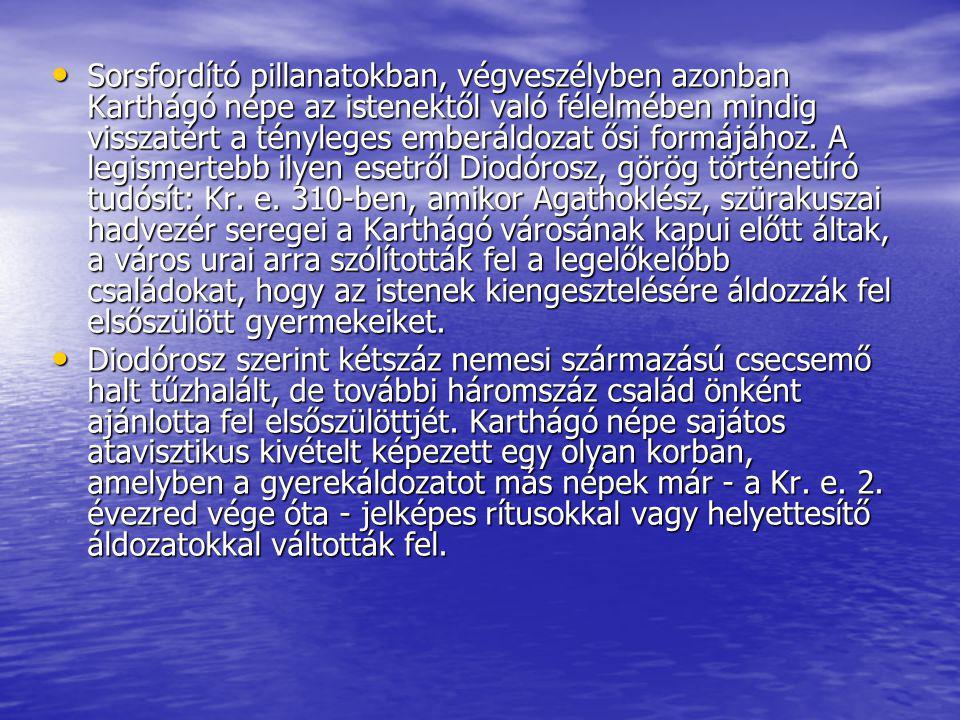 Sorsfordító pillanatokban, végveszélyben azonban Karthágó népe az istenektől való félelmében mindig visszatért a tényleges emberáldozat ősi formájához. A legismertebb ilyen esetről Diodórosz, görög történetíró tudósít: Kr. e. 310-ben, amikor Agathoklész, szürakuszai hadvezér seregei a Karthágó városának kapui előtt áltak, a város urai arra szólították fel a legelőkelőbb családokat, hogy az istenek kiengesztelésére áldozzák fel elsőszülött gyermekeiket.