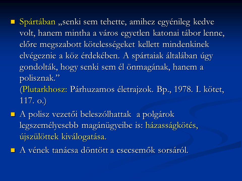 """Spártában """"senki sem tehette, amihez egyénileg kedve volt, hanem mintha a város egyetlen katonai tábor lenne, előre megszabott kötelességeket kellett mindenkinek elvégeznie a köz érdekében. A spártaiak általában úgy gondolták, hogy senki sem él önmagának, hanem a polisznak. (Plutarkhosz: Párhuzamos életrajzok. Bp., 1978. I. kötet, 117. o.)"""