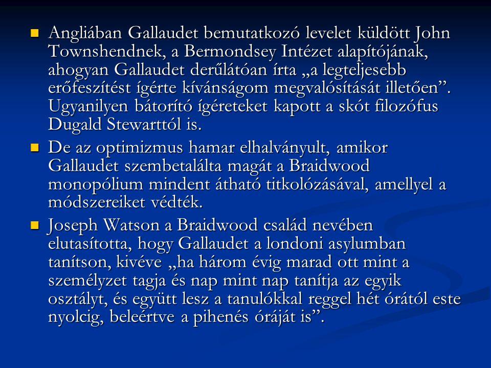 """Angliában Gallaudet bemutatkozó levelet küldött John Townshendnek, a Bermondsey Intézet alapítójának, ahogyan Gallaudet derűlátóan írta """"a legteljesebb erőfeszítést ígérte kívánságom megvalósítását illetően . Ugyanilyen bátorító ígéreteket kapott a skót filozófus Dugald Stewarttól is."""
