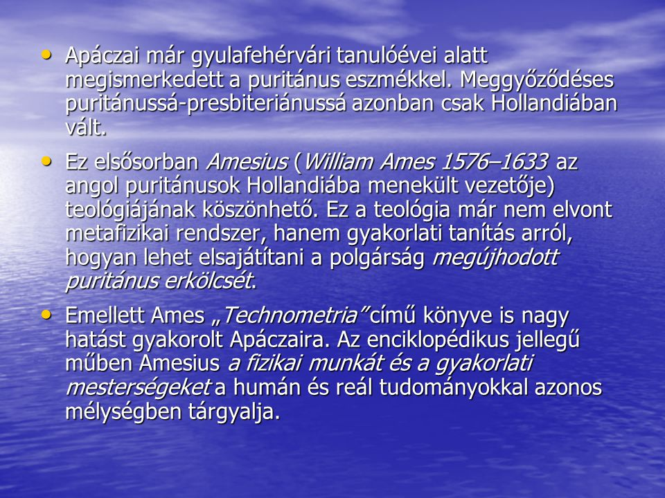 Apáczai már gyulafehérvári tanulóévei alatt megismerkedett a puritánus eszmékkel. Meggyőződéses puritánussá-presbiteriánussá azonban csak Hollandiában vált.
