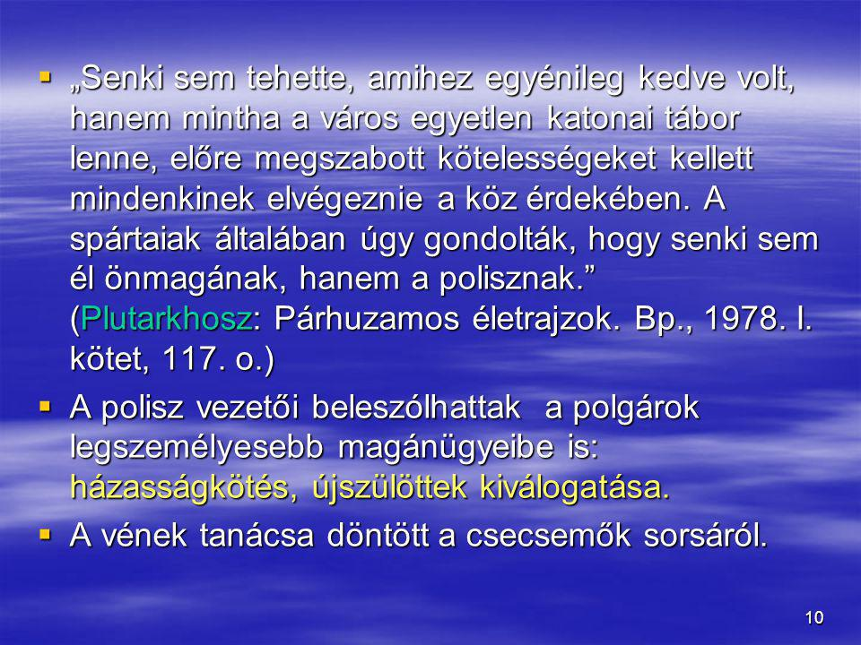"""""""Senki sem tehette, amihez egyénileg kedve volt, hanem mintha a város egyetlen katonai tábor lenne, előre megszabott kötelességeket kellett mindenkinek elvégeznie a köz érdekében. A spártaiak általában úgy gondolták, hogy senki sem él önmagának, hanem a polisznak. (Plutarkhosz: Párhuzamos életrajzok. Bp., 1978. I. kötet, 117. o.)"""