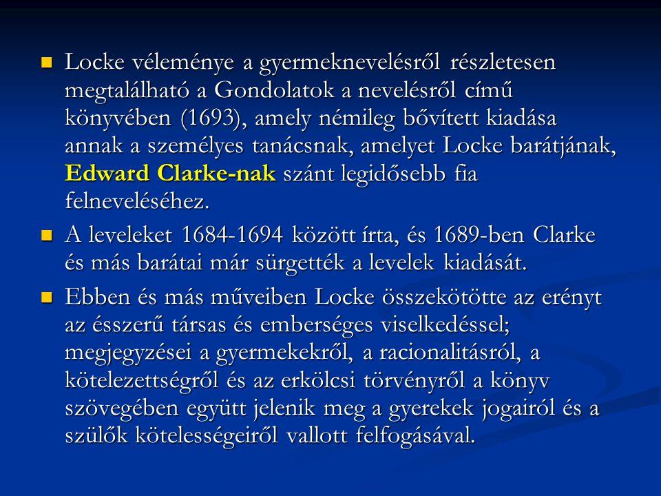 Locke véleménye a gyermeknevelésről részletesen megtalálható a Gondolatok a nevelésről című könyvében (1693), amely némileg bővített kiadása annak a személyes tanácsnak, amelyet Locke barátjának, Edward Clarke-nak szánt legidősebb fia felneveléséhez.