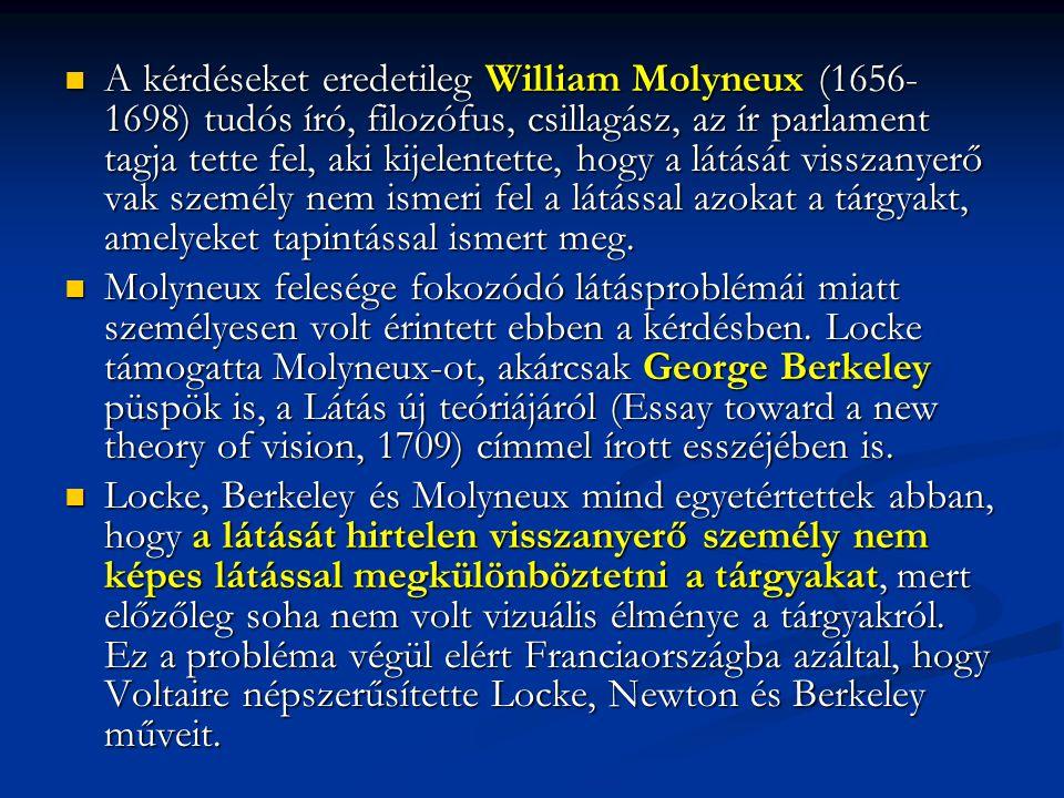 A kérdéseket eredetileg William Molyneux (1656-1698) tudós író, filozófus, csillagász, az ír parlament tagja tette fel, aki kijelentette, hogy a látását visszanyerő vak személy nem ismeri fel a látással azokat a tárgyakt, amelyeket tapintással ismert meg.