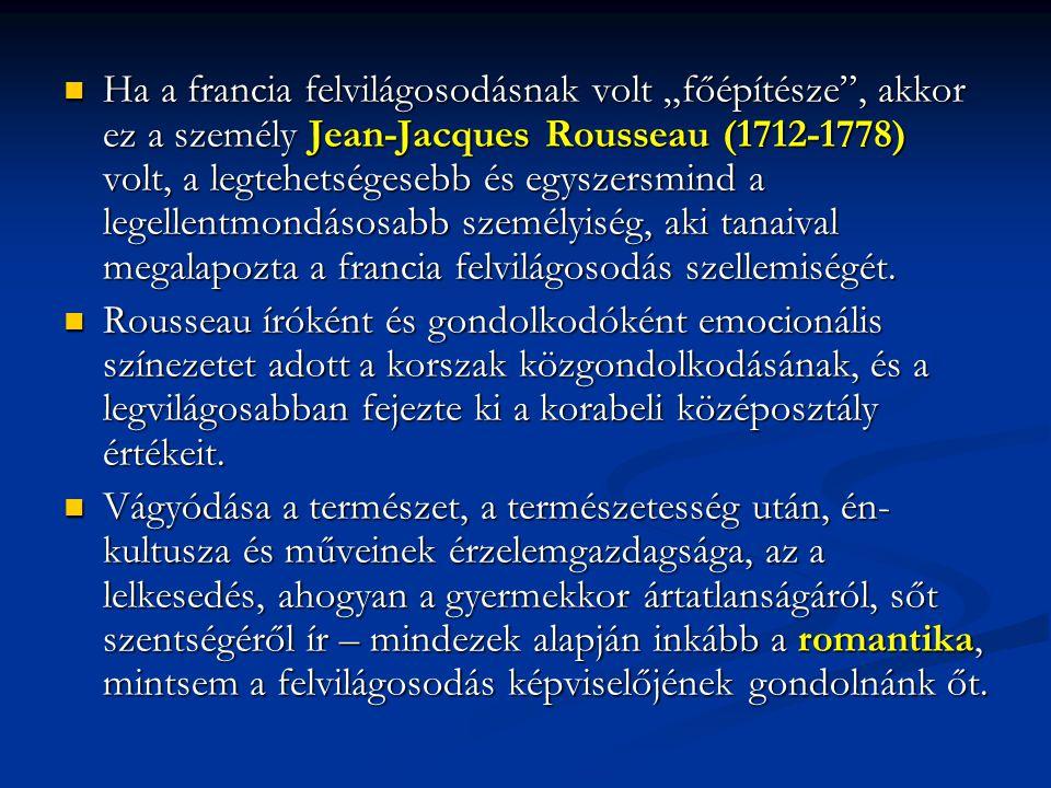 """Ha a francia felvilágosodásnak volt """"főépítésze , akkor ez a személy Jean-Jacques Rousseau (1712-1778) volt, a legtehetségesebb és egyszersmind a legellentmondásosabb személyiség, aki tanaival megalapozta a francia felvilágosodás szellemiségét."""