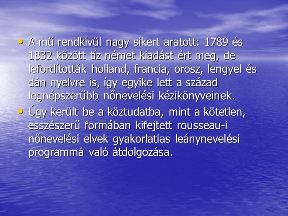 A mű rendkívül nagy sikert aratott: 1789 és 1832 között tíz német kiadást ért meg, de lefordították holland, francia, orosz, lengyel és dán nyelvre is, így egyike lett a század legnépszerűbb nőnevelési kézikönyveinek.