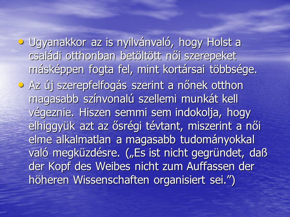 Ugyanakkor az is nyilvánvaló, hogy Holst a családi otthonban betöltött női szerepeket másképpen fogta fel, mint kortársai többsége.